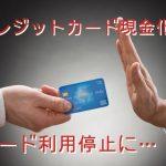 クレジットカード現金化 利用停止