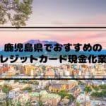 クレジットカード現金化 鹿児島県