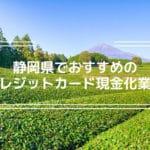 クレジットカード現金化 静岡県