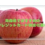 クレジットカード現金化 青森県
